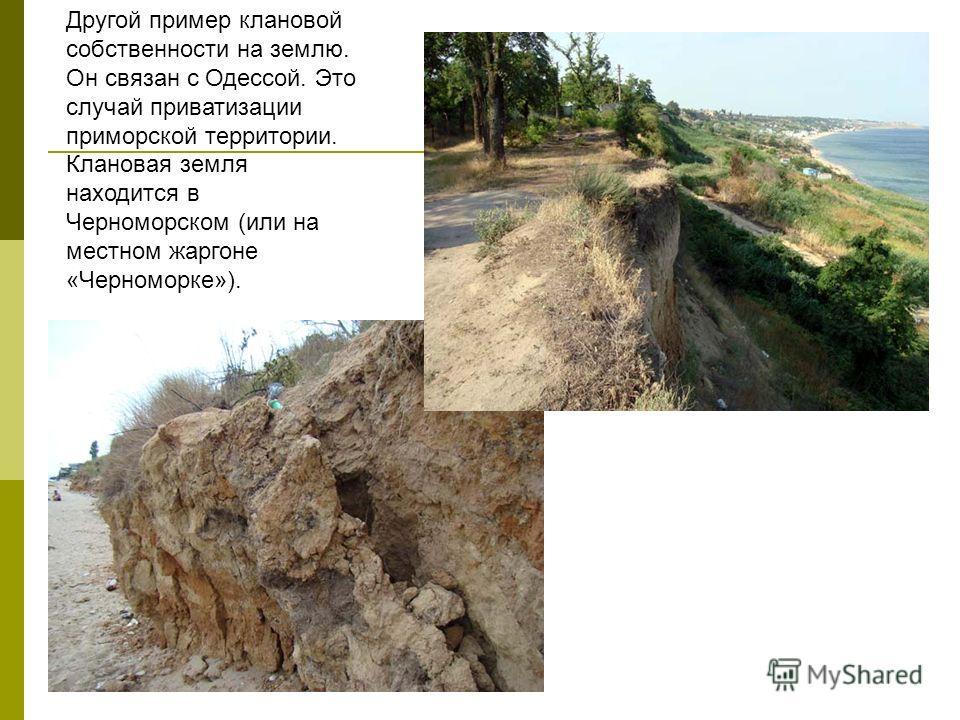 Другой пример клановой собственности на землю. Он связан с Одессой. Это случай приватизации приморской территории. Клановая земля находится в Черноморском (или на местном жаргоне «Черноморке»).