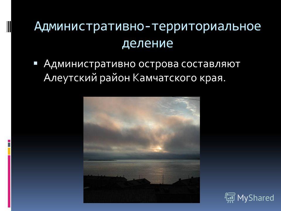 Административно-территориальное деление Административно острова составляют Алеутский район Камчатского края.