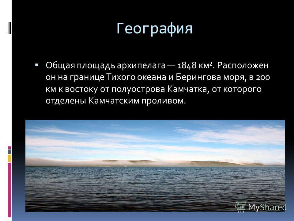 География Общая площадь архипелага 1848 км². Расположен он на границе Тихого океана и Берингова моря, в 200 км к востоку от полуострова Камчатка, от которого отделены Камчатским проливом.