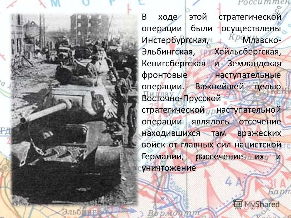В ходе этой стратегической операции были осуществлены Инстербургская, Млавско- Эльбингская, Хейльсбергская, Кенигсбергская и Земландская фронтовые наступательные операции. Важнейшей целью Восточно-Прусской стратегической наступательной операции являл