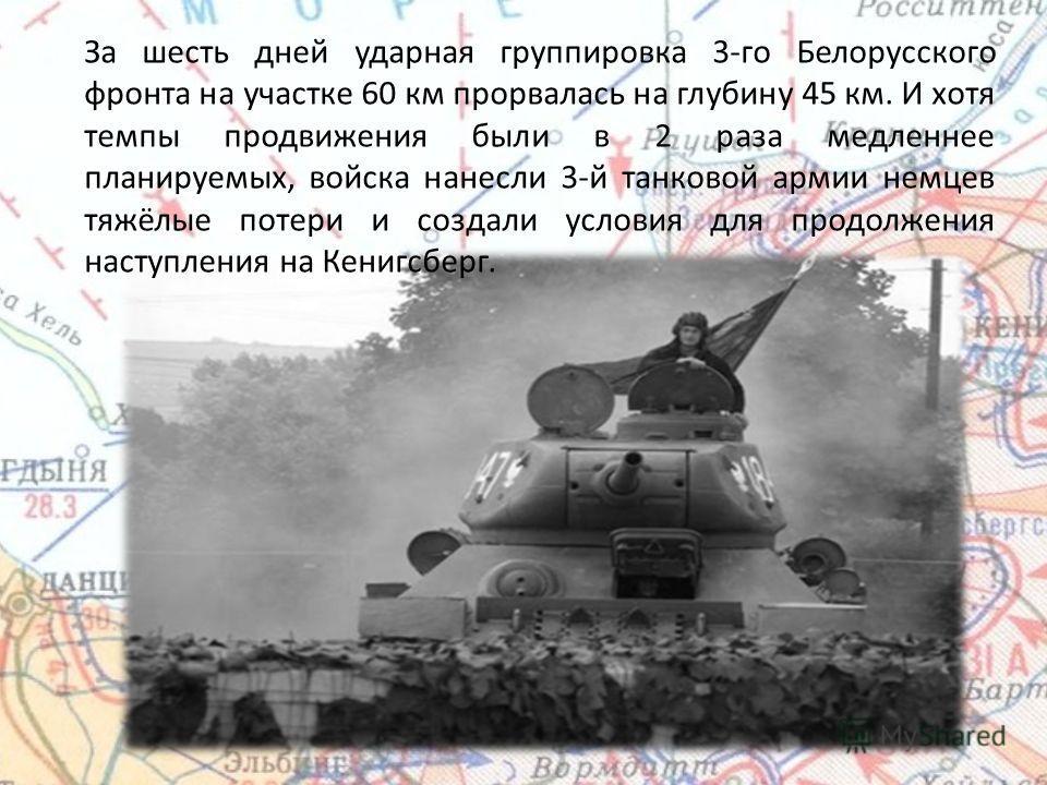 За шесть дней ударная группировка 3-го Белорусского фронта на участке 60 км прорвалась на глубину 45 км. И хотя темпы продвижения были в 2 раза медленнее планируемых, войска нанесли 3-й танковой армии немцев тяжёлые потери и создали условия для продо