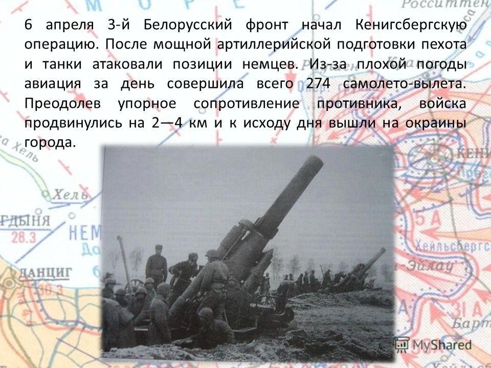6 апреля 3-й Белорусский фронт начал Кенигсбергскую операцию. После мощной артиллерийской подготовки пехота и танки атаковали позиции немцев. Из-за плохой погоды авиация за день совершила всего 274 самолето-вылета. Преодолев упорное сопротивление про