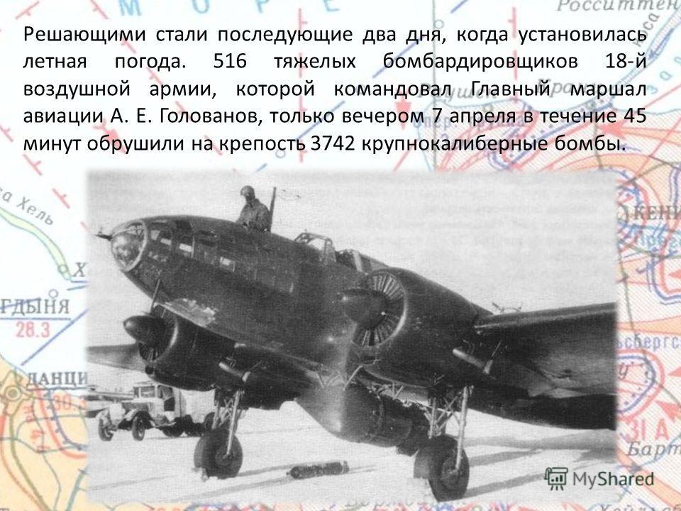 Решающими стали последующие два дня, когда установилась летная погода. 516 тяжелых бомбардировщиков 18-й воздушной армии, которой командовал Главный маршал авиации А. Е. Голованов, только вечером 7 апреля в течение 45 минут обрушили на крепость 3742