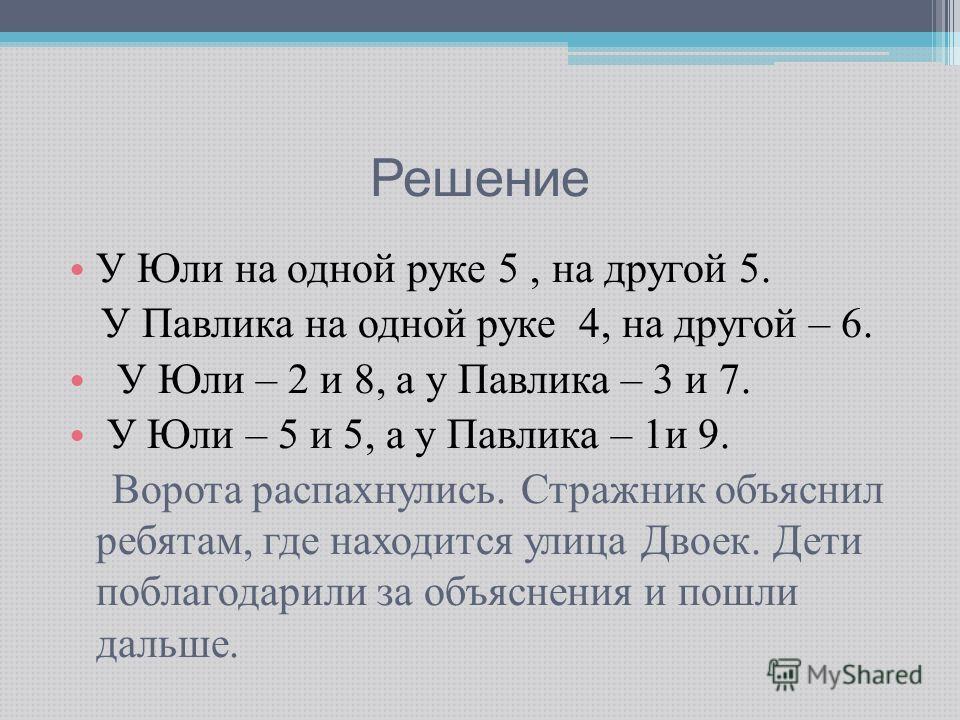 Решение У Юли на одной руке 5, на другой 5. У Павлика на одной руке 4, на другой – 6. У Юли – 2 и 8, а у Павлика – 3 и 7. У Юли – 5 и 5, а у Павлика – 1 и 9. Ворота распахнулись. Стражник объяснил ребятам, где находится улица Двоек. Дети поблагодарил