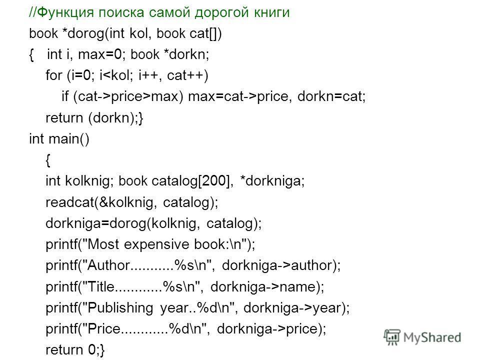 //Функция поиска самой дорогой книги book *dorog(int kol, book cat[]) {int i, max=0; book *dorkn; for (i=0; iprice>max) max=cat->price, dorkn=cat; return (dorkn);} int main() { int kolknig; book catalog[200], *dorkniga; readcat(&kolknig, catalog); do