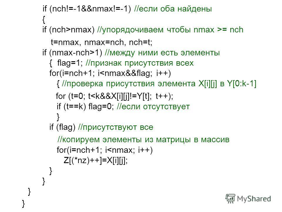 if (nch!=-1&&nmax!=-1) //если оба найдены { if (nch>nmax) //упорядочиваем чтобы nmax >= nch t=nmax, nmax=nch, nch=t; if (nmax-nch>1) //между ними есть элементы { flag=1; //признак присутствия всех for(i=nch+1; i