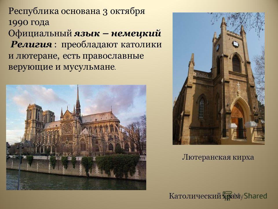 Республика основана 3 октября 1990 года Официальный язык – немецкий Религия : преобладают католики и лютеране, есть православные верующие и мусульмане. Лютеранская кирха Католический храм