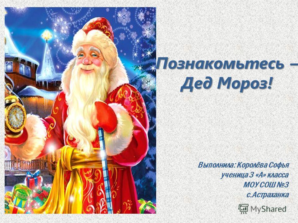 Познакомьтесь – Дед Мороз! Выполнила: Королёва Софья ученица 3 «А» класса МОУ СОШ 3 с.Астраханка
