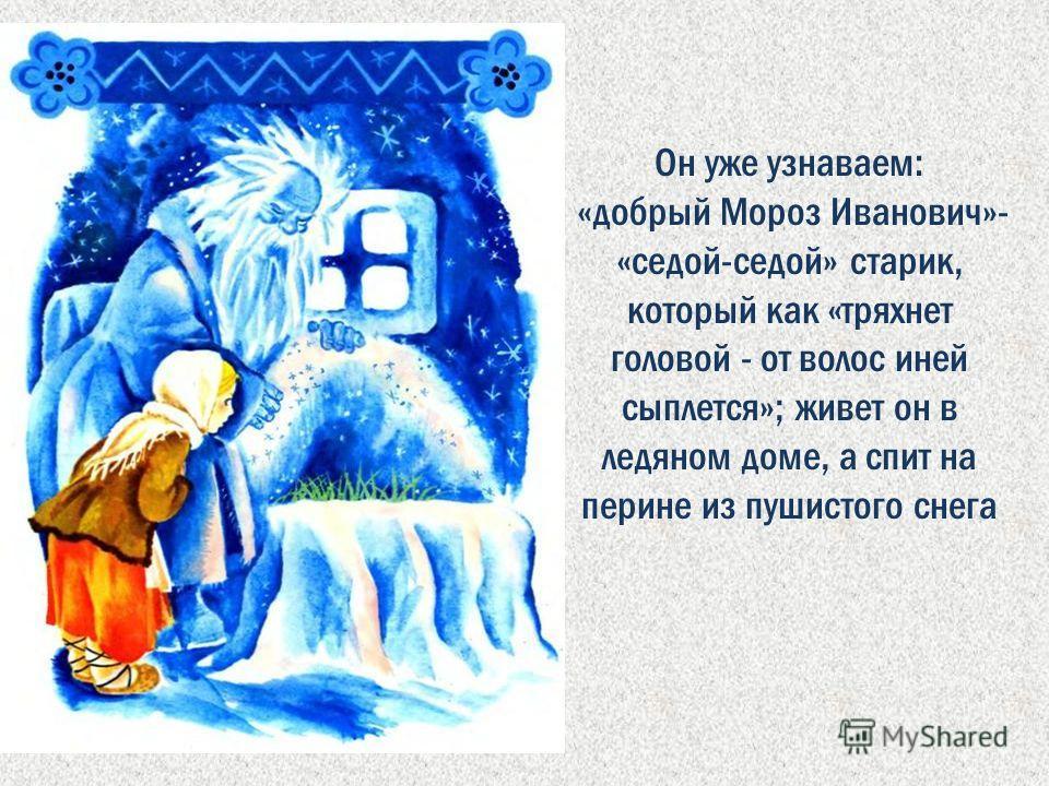 Он уже узнаваем: «добрый Мороз Иванович»- «седой-седой» старик, который как «тряхнет головой - от волос иней сыплется»; живет он в ледяном доме, а спит на перине из пушистого снега