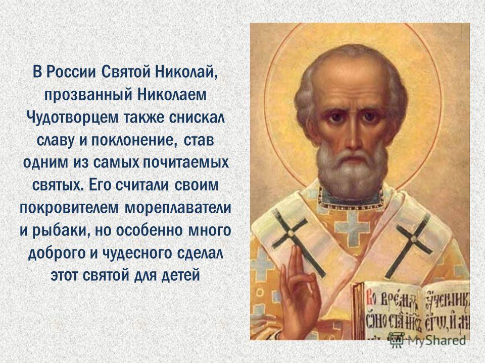 В России Святой Николай, прозванный Николаем Чудотворцем также снискал славу и поклонение, став одним из самых почитаемых святых. Его считали своим покровителем мореплаватели и рыбаки, но особенно много доброго и чудесного сделал этот святой для дете