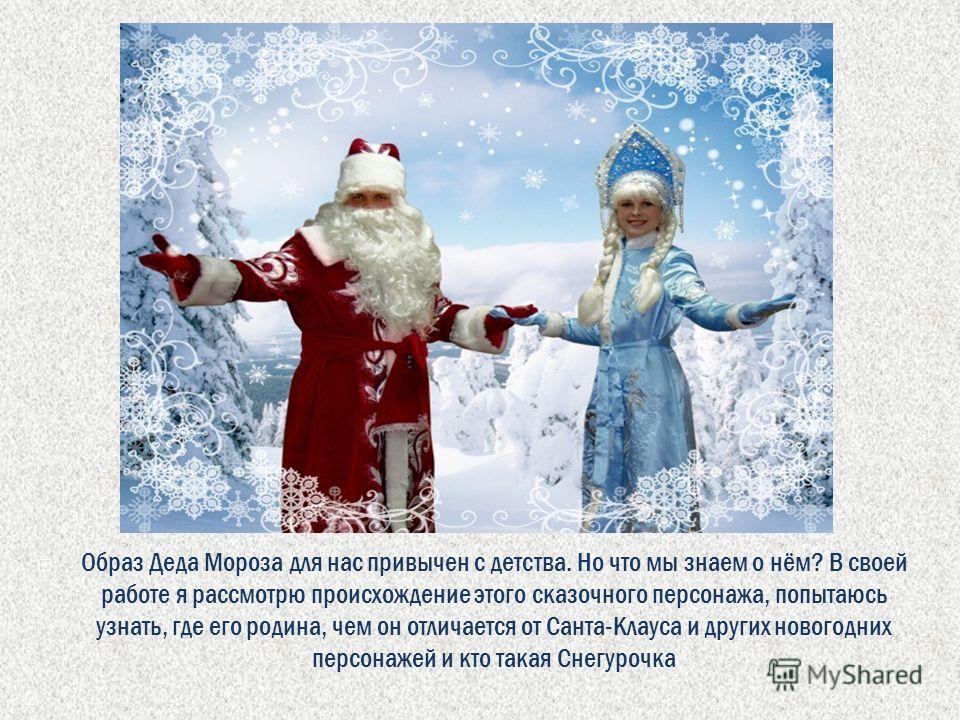 Образ Деда Мороза для нас привычен с детства. Но что мы знаем о нём? В своей работе я рассмотрю происхождение этого сказочного персонажа, попытаюсь узнать, где его родина, чем он отличается от Санта-Клауса и других новогодних персонажей и кто такая С