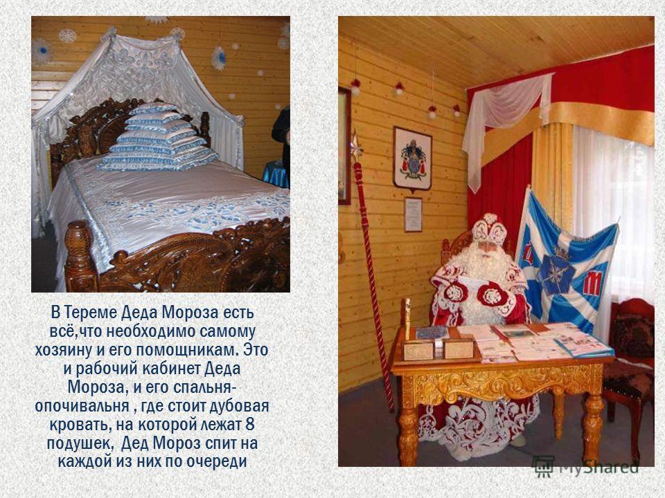 В Тереме Деда Мороза есть всё,что необходимо самому хозяину и его помощникам. Это и рабочий кабинет Деда Мороза, и его спальня- опочивальня, где стоит дубовая кровать, на которой лежат 8 подушек, Дед Мороз спит на каждой из них по очереди