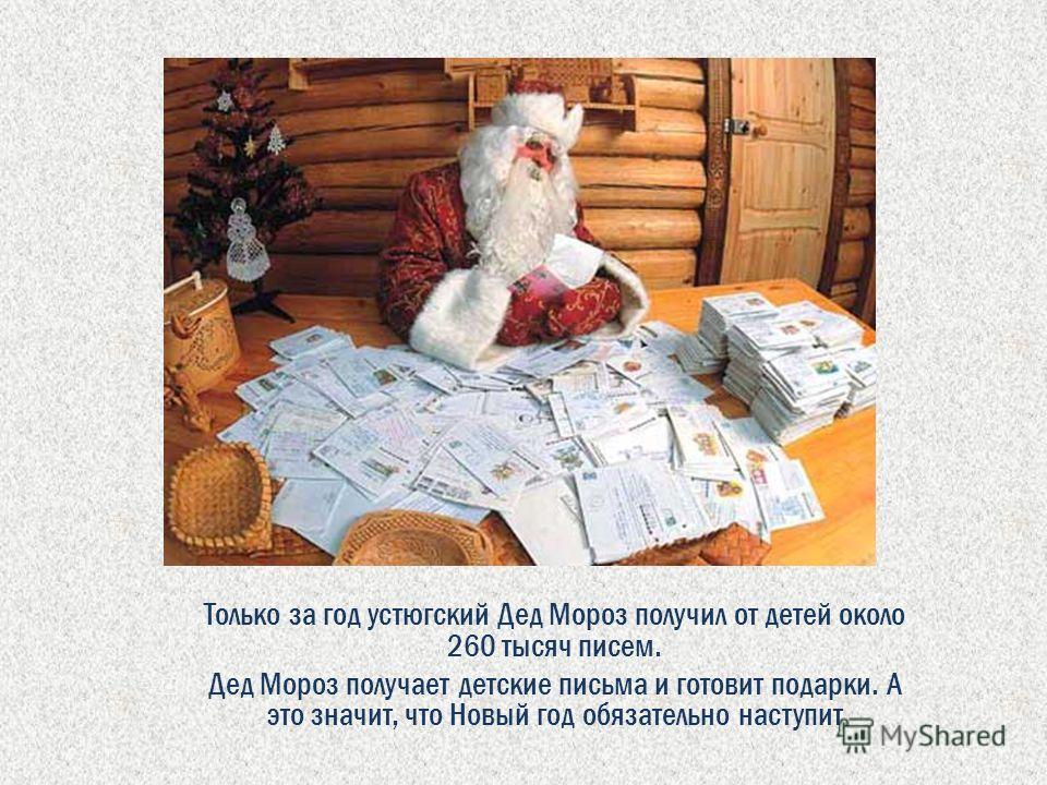 Только за год устюгский Дед Мороз получил от детей около 260 тысяч писем. Дед Мороз получает детские письма и готовит подарки. А это значит, что Новый год обязательно наступит