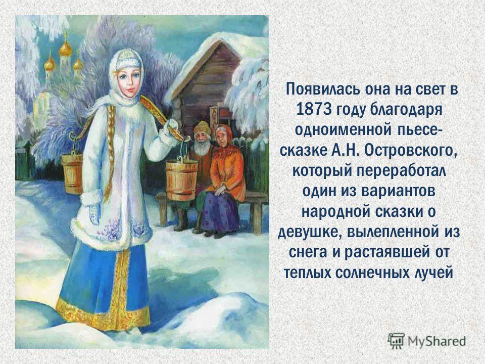 Появилась она на свет в 1873 году благодаря одноименной пьесе- сказке А.Н. Островского, который переработал один из вариантов народной сказки о девушке, вылепленной из снега и растаявшей от теплых солнечных лучей