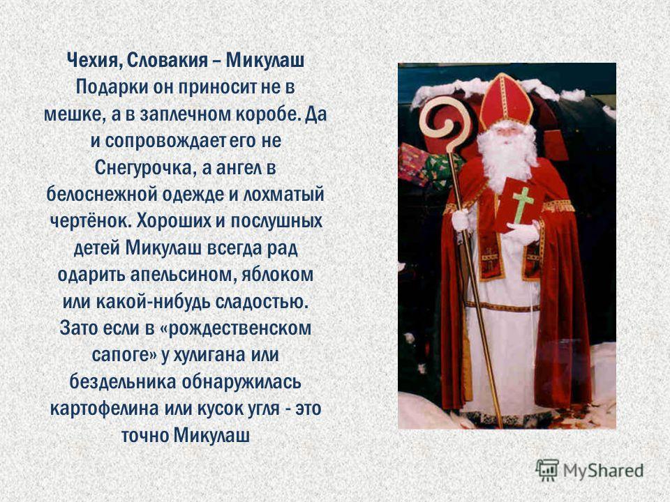 Чехия, Словакия – Микулаш Подарки он приносит не в мешке, а в заплечном коробе. Да и сопровождает его не Снегурочка, а ангел в белоснежной одежде и лохматый чертёнок. Хороших и послушных детей Микулаш всегда рад одарить апельсином, яблоком или какой-