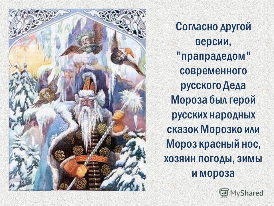 Согласно другой версии, прапрадедом современного русского Деда Мороза был герой русских народных сказок Морозко или Мороз красный нос, хозяин погоды, зимы и мороза