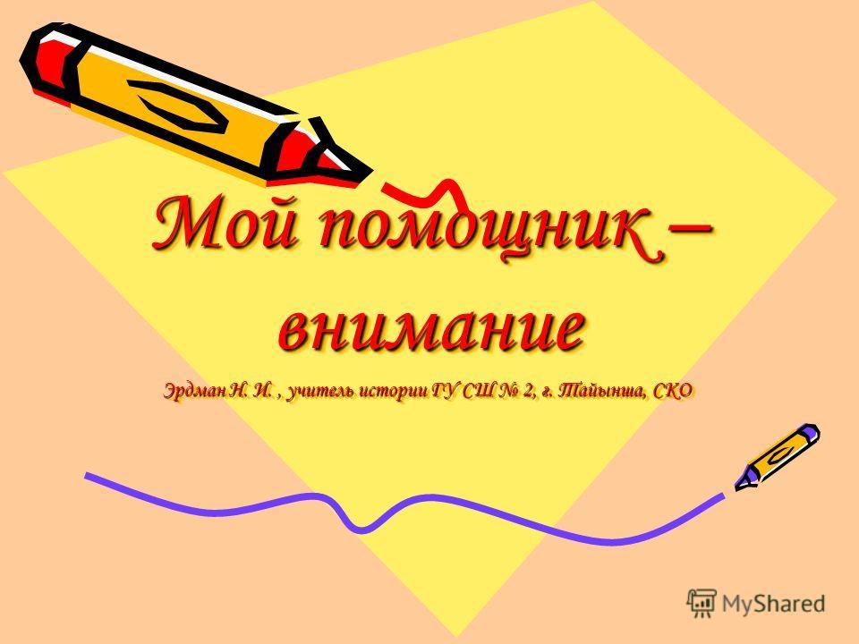 Мой помощник – внимание Эрдман Н. И., учитель истории ГУ СШ 2, г. Тайынша, СКО