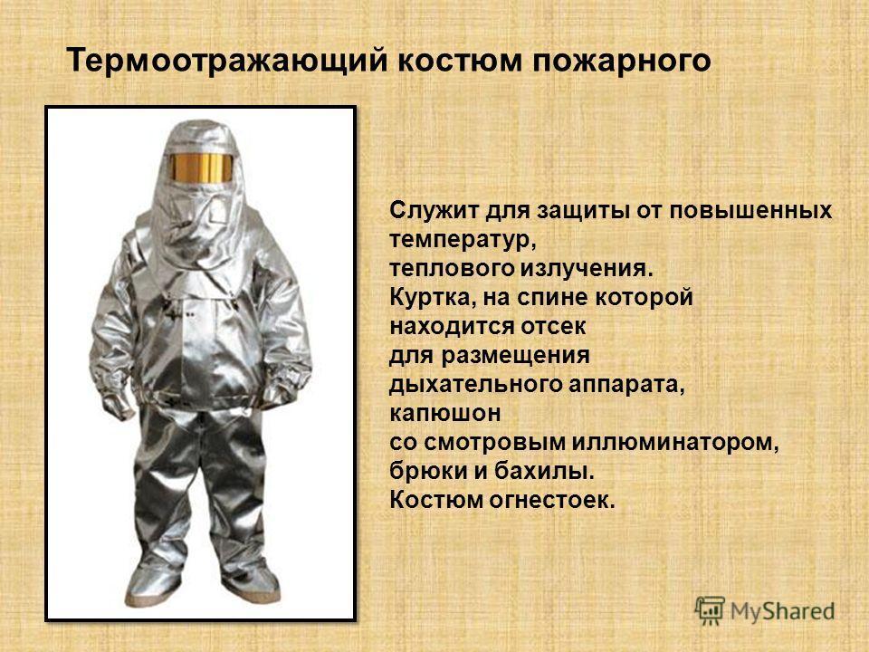 Термоотражающий костюм пожарного Служит для защиты от повышенных температур, теплового излучения. Куртка, на спине которой находится отсек для размещения дыхательного аппарата, капюшон со смотровым иллюминатором, брюки и бахилы. Костюм огнестоек.