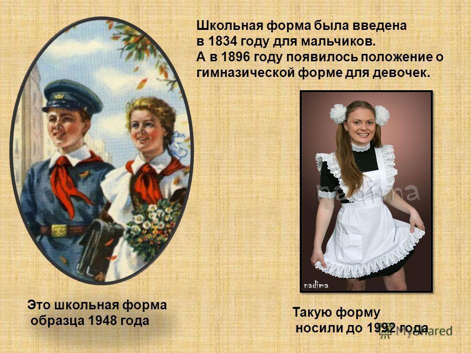 Школьная форма была введена в 1834 году для мальчиков. А в 1896 году появилось положение о гимназической форме для девочек. Это школьная форма образца 1948 года Такую форму носили до 1992 года