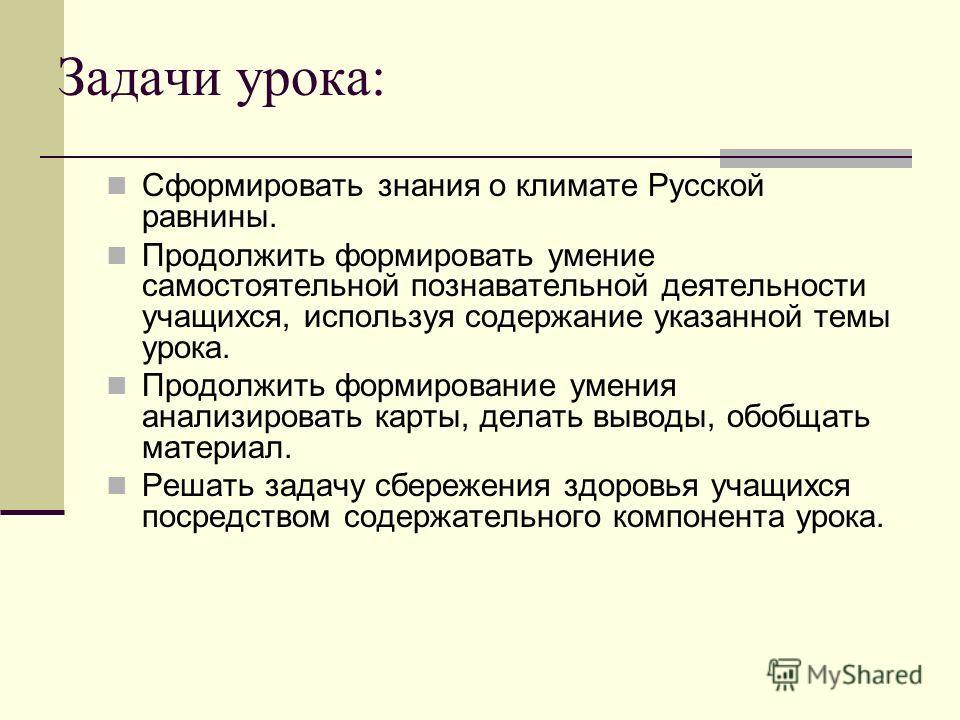 Задачи урока: Сформировать знания о климате Русской равнины. Продолжить формировать умение самостоятельной познавательной деятельности учащихся, используя содержание указанной темы урока. Продолжить формирование умения анализировать карты, делать выв