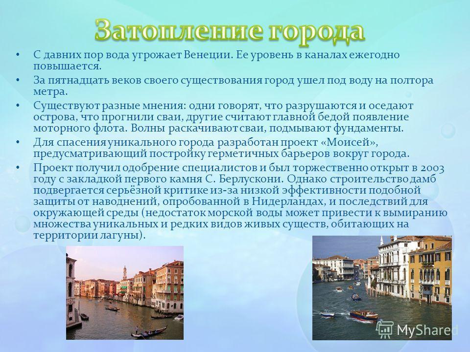 С давних пор вода угрожает Венеции. Ее уровень в каналах ежегодно повышается. За пятнадцать веков своего существования город ушел под воду на полтора метра. Существуют разные мнения: одни говорят, что разрушаются и оседают острова, что прогнили сваи,