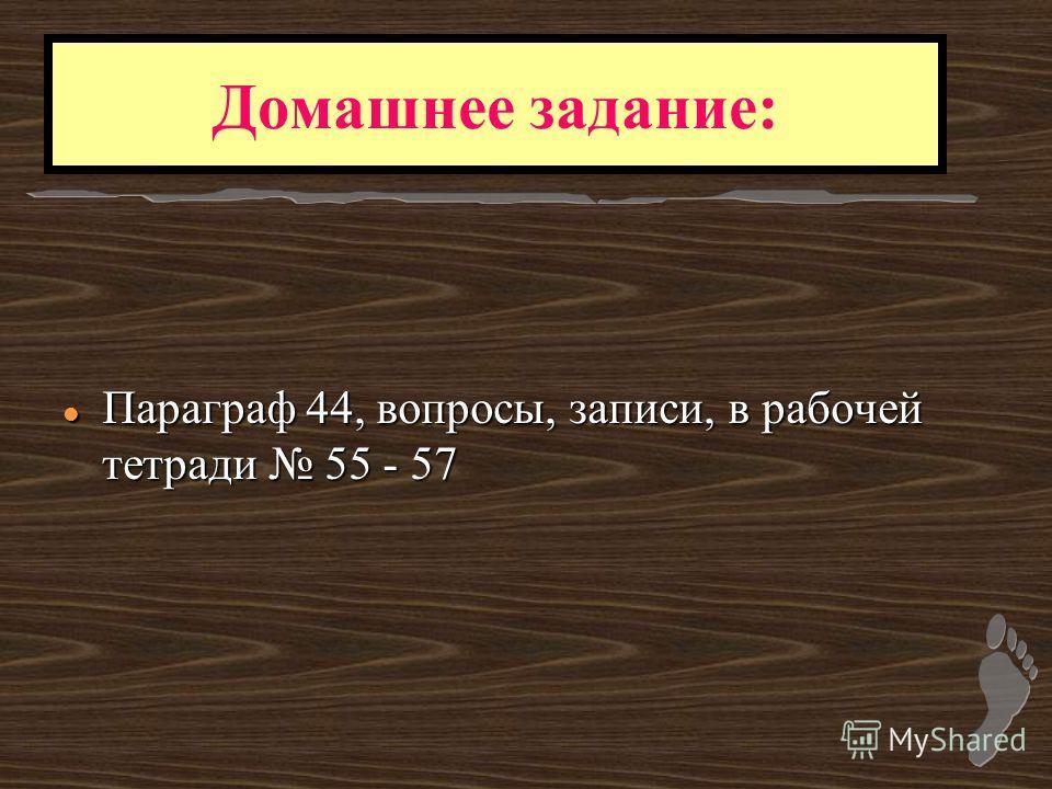l Параграф 44, вопросы, записи, в рабочей тетради 55 - 57 Домашнее задание: