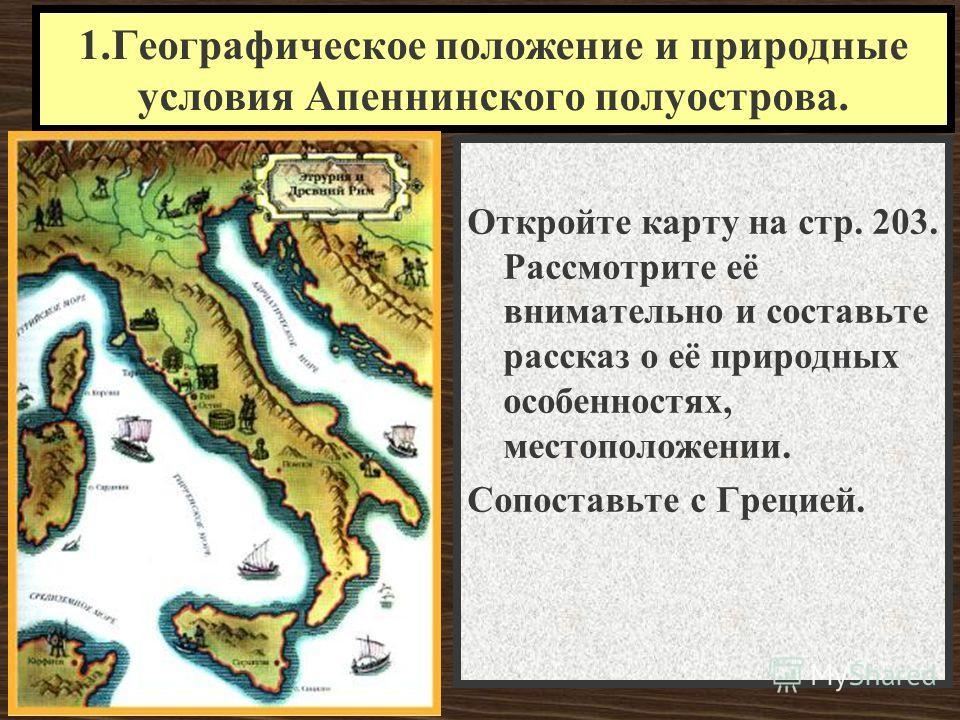 1.Географическое положение и природные условия Апеннинского полуострова. Откройте карту на стр. 203. Рассмотрите её внимательно и составьте рассказ о её природных особенностях, местоположении. Сопоставьте с Грецией.