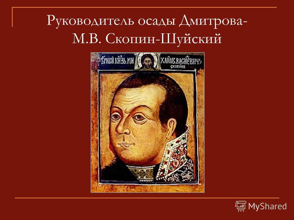 Руководитель осады Дмитрова- М.В. Скопин-Шуйский