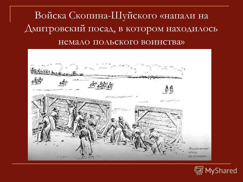 Войска Скопина-Шуйского «напали на Дмитровский посад, в котором находилось немало польского воинства»
