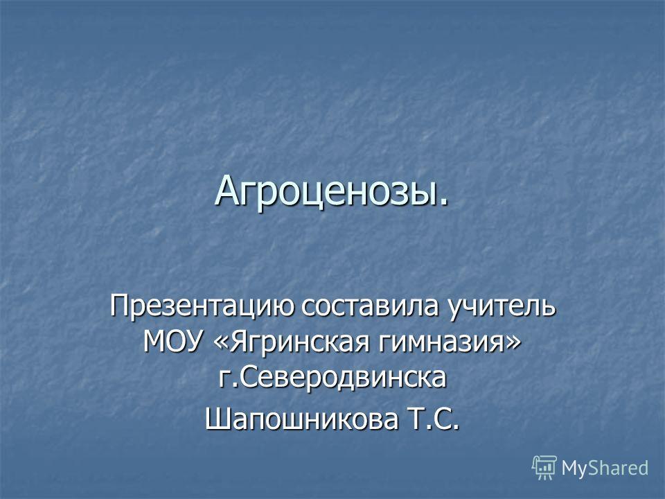 Агроценозы. Презентацию составила учитель МОУ «Ягринская гимназия» г.Северодвинска Шапошникова Т.С.