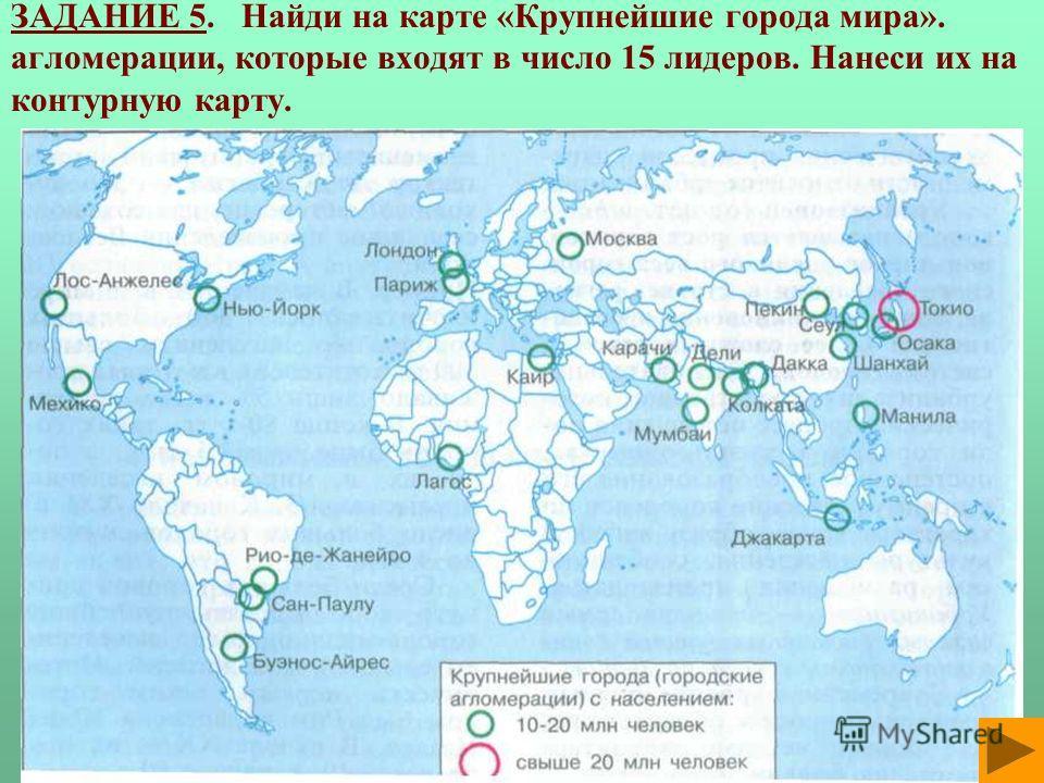 ЗАДАНИЕ 5. Найди на карте «Крупнейшие города мира». агломерации, которые входят в число 15 лидеров. Нанеси их на контурную карту.