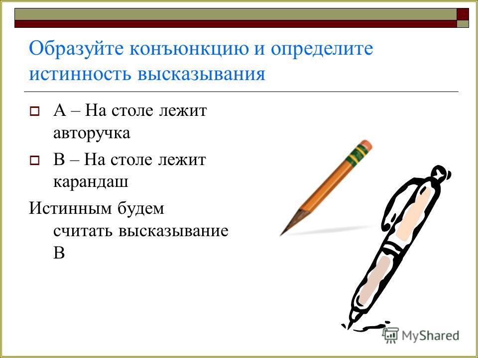 Образуйте конъюнкцию и определите истинность высказывания А – На столе лежит авторучка В – На столе лежит карандаш Истинным будем считать высказывание В