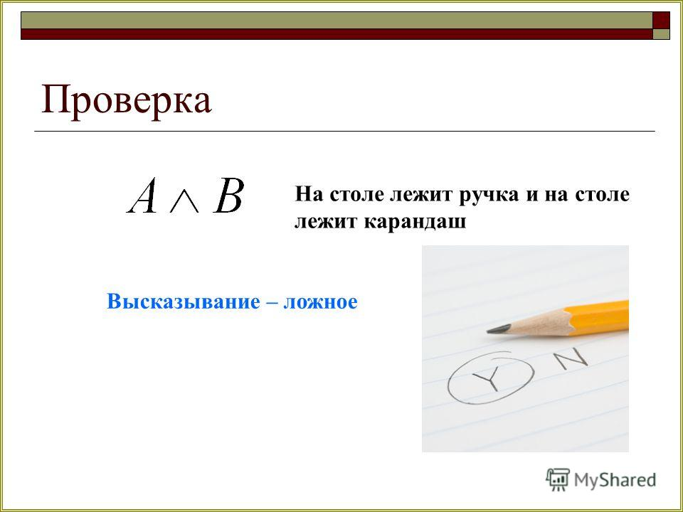 Проверка На столе лежит ручка и на столе лежит карандаш Высказывание – ложное