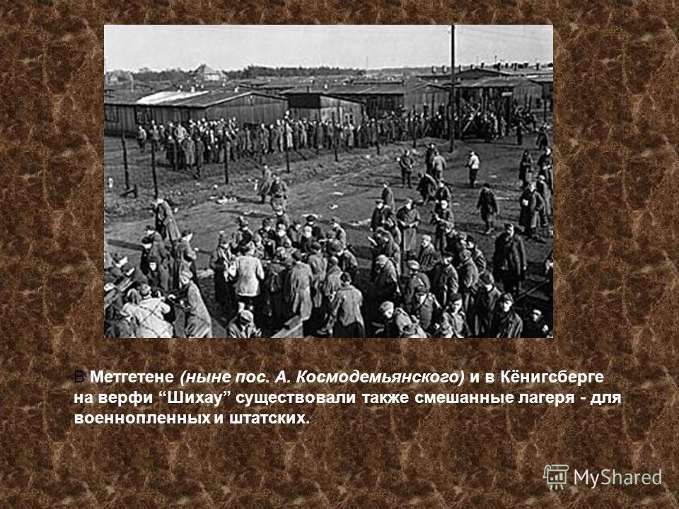 В Метгетене (ныне пос. А. Космодемьянского) и в Кёнигсберге на верфи Шихау существовали также смешанные лагеря - для военнопленных и штатских.