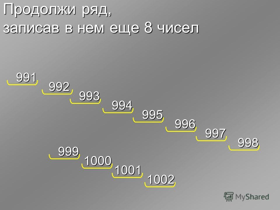 Продолжи ряд, записав в нем еще 8 чисел 991 992 993 994 995 996 997 998 999 1000 1001 1002
