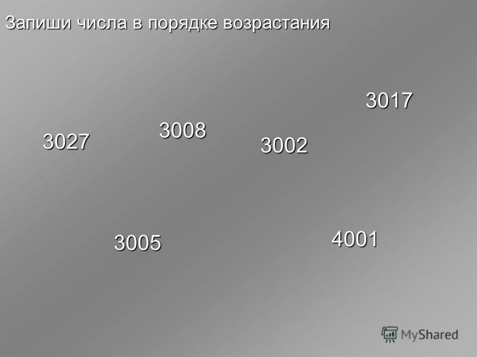 Запиши числа в порядке возрастания 3027 3008 3005 3002 3017 4001