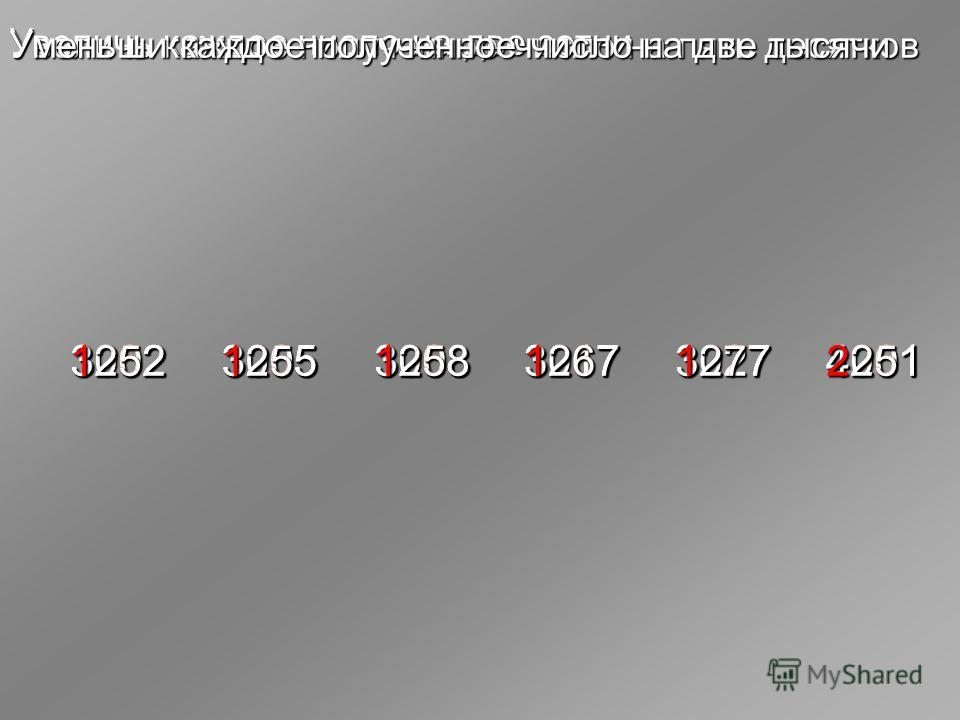 Увеличь каждое число на две сотни 302730083005300230174001 3227 3208 3205 3202 3217 4201 3277 3258 3255 3252 3267 4251 Увеличь каждое полученное число на пять десятков 1277 1258 1255 1252 1267 2251 Уменьши каждое полученное число на две тысячи