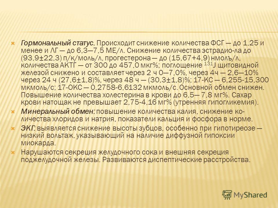 Гормональный статус. Происходит снижение количества ФСГ до 1,25 и менее и ЛГ до 6,37,5 МЕ/л. Снижение количества эстрадио-ла до (93,9±22,3) п/к/моль/л, прогестерона до (15,67+4,9) нмолъ/л, количества АКТГ от 300 до 457,0 мкг%; поглощение 131 J щитови