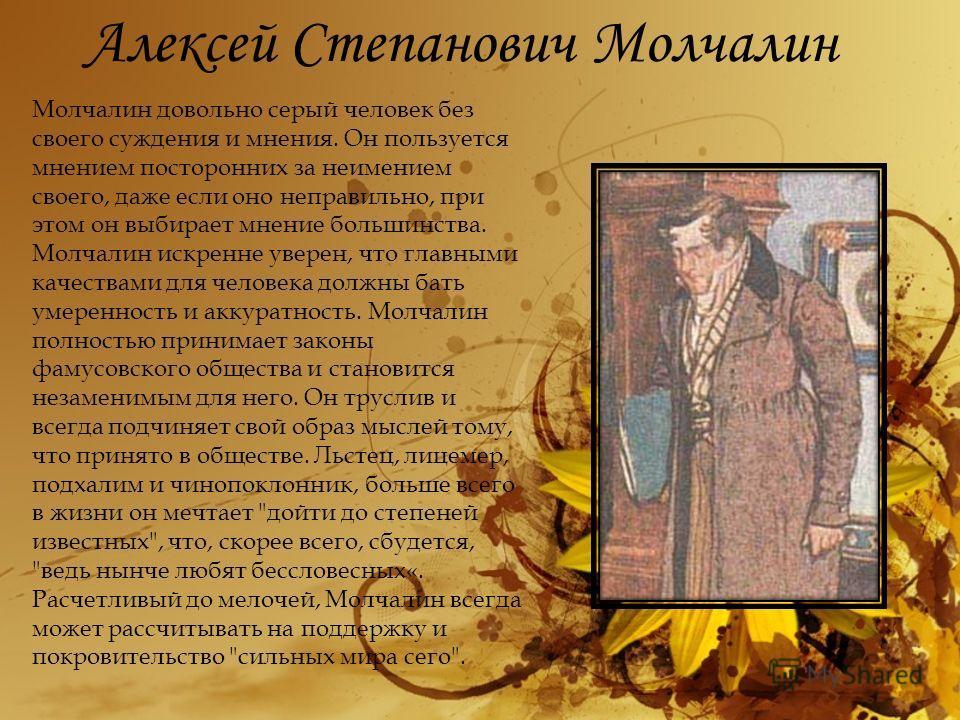 Алексей Степанович Молчалин Молчалин довольно серый человек без своего суждения и мнения. Он пользуется мнением посторонних за неимением своего, даже если оно неправильно, при этом он выбирает мнение большинства. Молчалин искренне уверен, что главным