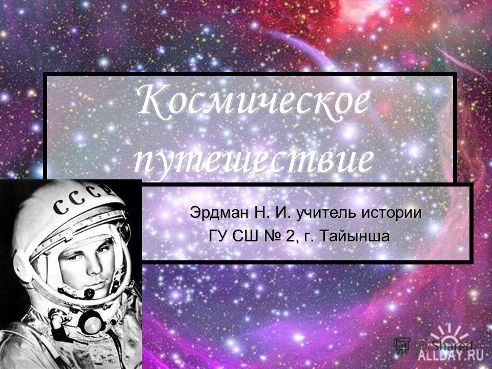 Космическое путешествие Эрдман Н. И. учитель истории Эрдман Н. И. учитель истории ГУ СШ 2, г. Тайынша