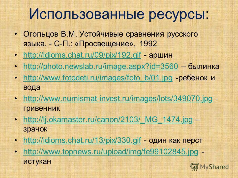 Использованные ресурсы: Огольцов В.М. Устойчивые сравнения русского языка. - С-П.: «Просвещение», 1992 http://idioms.chat.ru/09/pix/192.gif - аршинhttp://idioms.chat.ru/09/pix/192.gif http://photo.newslab.ru/image.aspx?id=3560 – былинкаhttp://photo.n