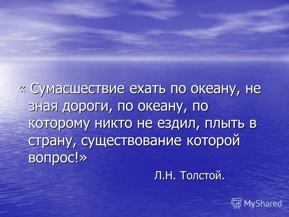 « Сумасшествие ехать по океану, не зная дороги, по океану, по которому никто не ездил, плыть в страну, существование которой вопрос!» Л.Н. Толстой. Л.Н. Толстой.