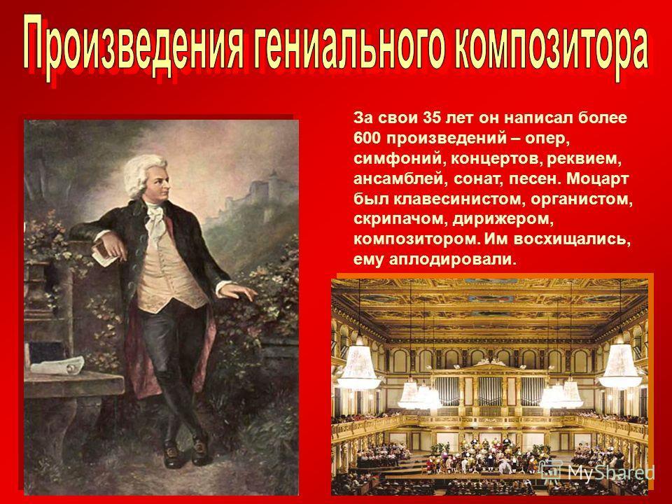 За свои 35 лет он написал более 600 произведений – опер, симфоний, концертов, реквием, ансамблей, сонат, песен. Моцарт был клавесинистом, органистом, скрипачом, дирижером, композитором. Им восхищались, ему аплодировали.