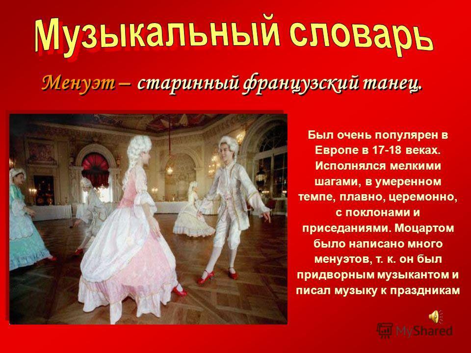 Менуэт – старинный французский танец. Менуэт – старинный французский танец. Был очень популярен в Европе в 17-18 веках. Исполнялся мелкими шагами, в умеренном темпе, плавно, церемонно, с поклонами и приседаниями. Моцартом было написано много менуэтов