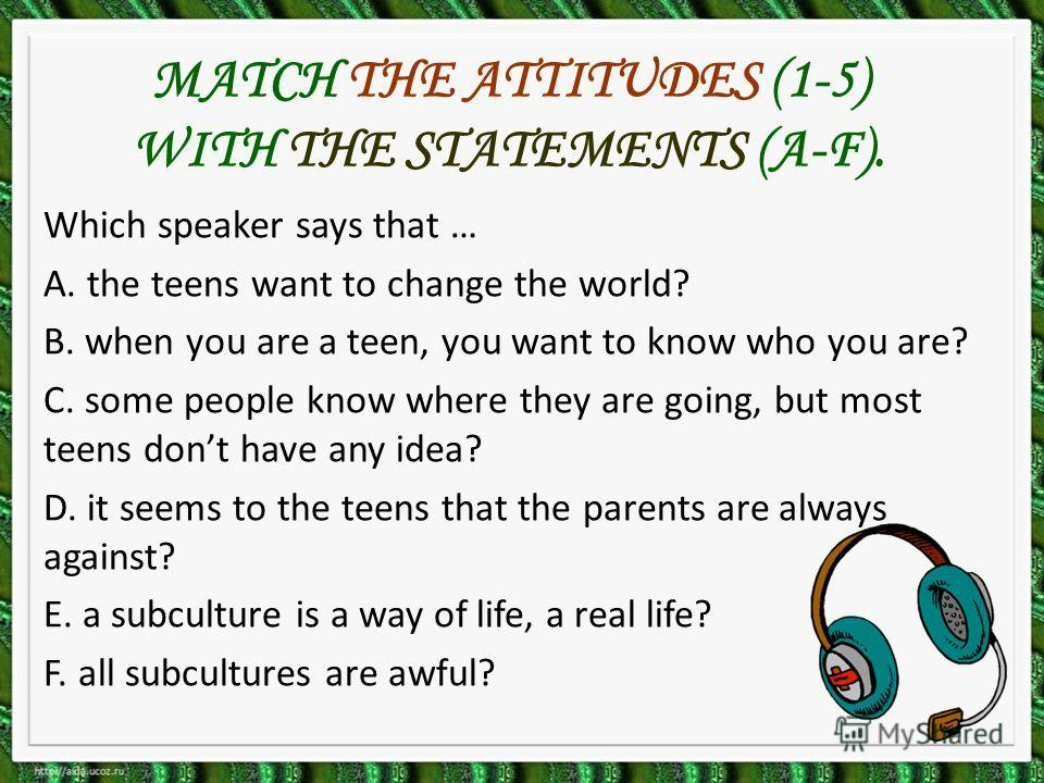MATCH THE ATTITUDES (1-5) WITH THE STATEMENTS (A-F). Which speaker says that … A. the teens want to change the world? B. when you are a teen, you want to know who you are? C. some people know where they are going, but most teens dont have any idea? D