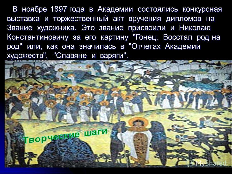 В ноябре 1897 года в Академии состоялись конкурсная В ноябре 1897 года в Академии состоялись конкурсная выставка и торжественный акт вручения дипломов на Звание художника. Это звание присвоили и Николаю Константиновичу за его картину