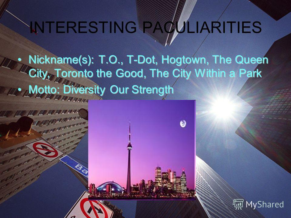 INTERESTING PACULIARITIES Nickname(s): T.O., T-Dot, Hogtown, The Queen City, Toronto the Good, The City Within a ParkNickname(s): T.O., T-Dot, Hogtown, The Queen City, Toronto the Good, The City Within a Park Motto: Diversity Our StrengthMotto: Diver