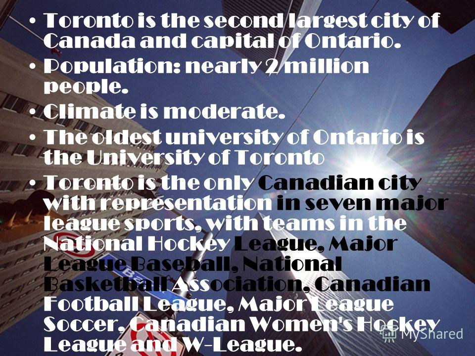 Toronto is the second largest city of Canada and capital of Ontario. Population: nearly 2 million people. Climate is moderate. The oldest university of Ontario is the University of Toronto Toronto is the only Canadian city with representation in seve