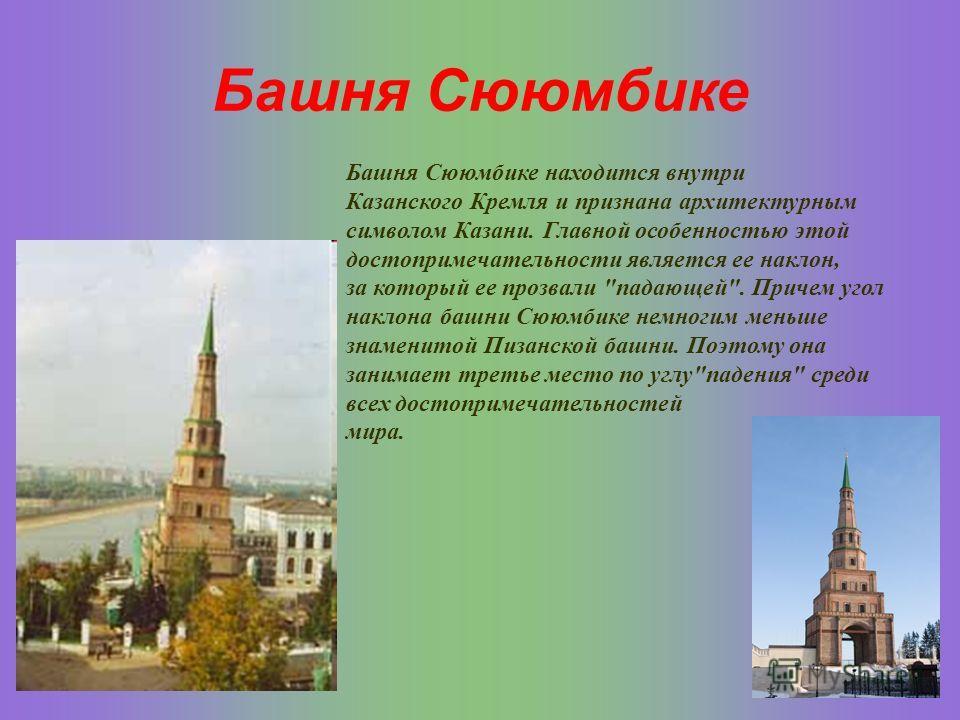 Башня Сююмбике Башня Сююмбике находится внутри Казанского Кремля и признана архитектурным символом Казани. Главной особенностью этой достопримечательности является ее наклон, за который ее прозвали