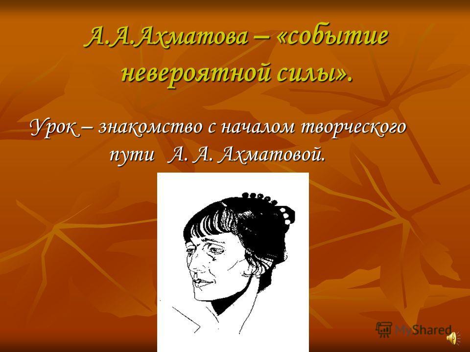 А.А.Ахматова – «событие невероятной силы». Урок – знакомство с началом творческого пути А. А. Ахматовой.
